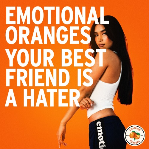 emotional oranges your best friend is a hater